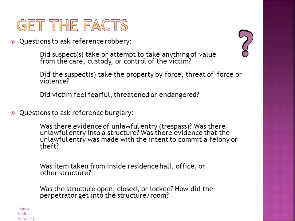 Questions to ask reference robbery: Did suspect(s) take or attempt to take anything of value from the care, custody, or control of the victim? Did the