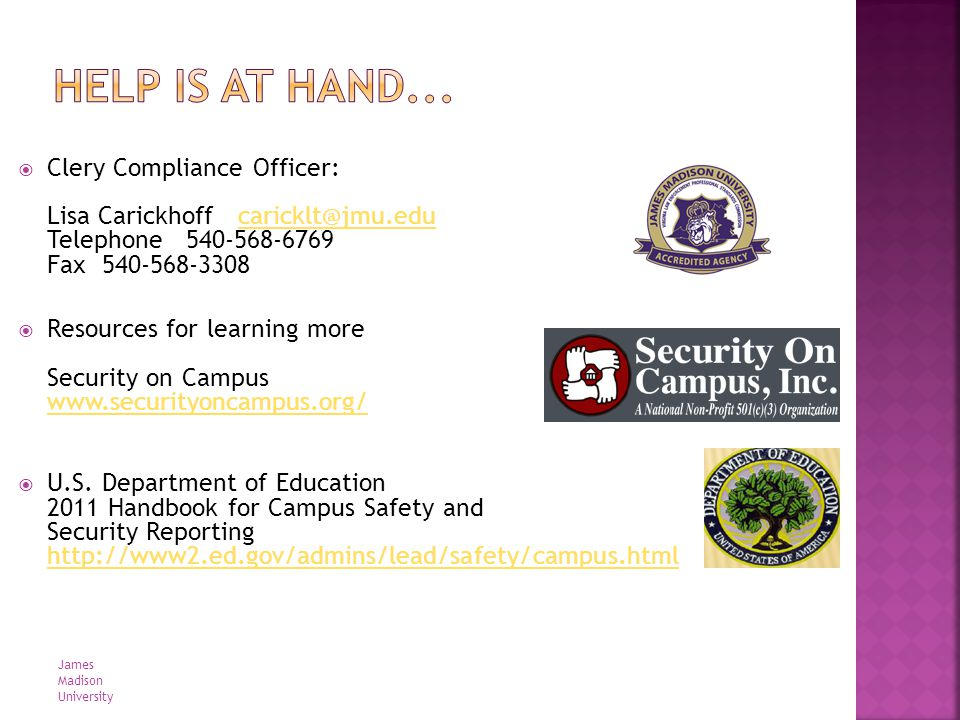 Clery Compliance Officer: Lisa Carickhoff caricklt@jmu.edu Telephone 540-568-6769 Fax 540-568-3308caricklt@jmu.edu Resources for learning more Security on Campus www.securityoncampus.org/ www.securityoncampus.org/ U.S.