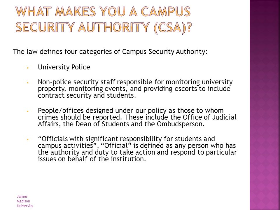 Campus Police Department Officials with significant responsibility for student and campus activities Campus Security Authorities Individuals/Departments who are designated to receive crime reports Non-Police Security Staff (individuals monitoring events) Who is a Campus Security Authority.