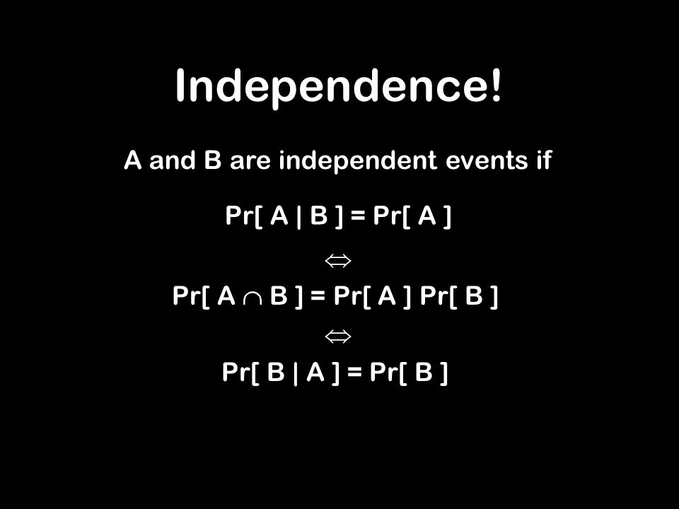 Independence! A and B are independent events if Pr[ A | B ] = Pr[ A ] Pr[ A B ] = Pr[ A ] Pr[ B ] Pr[ B | A ] = Pr[ B ]