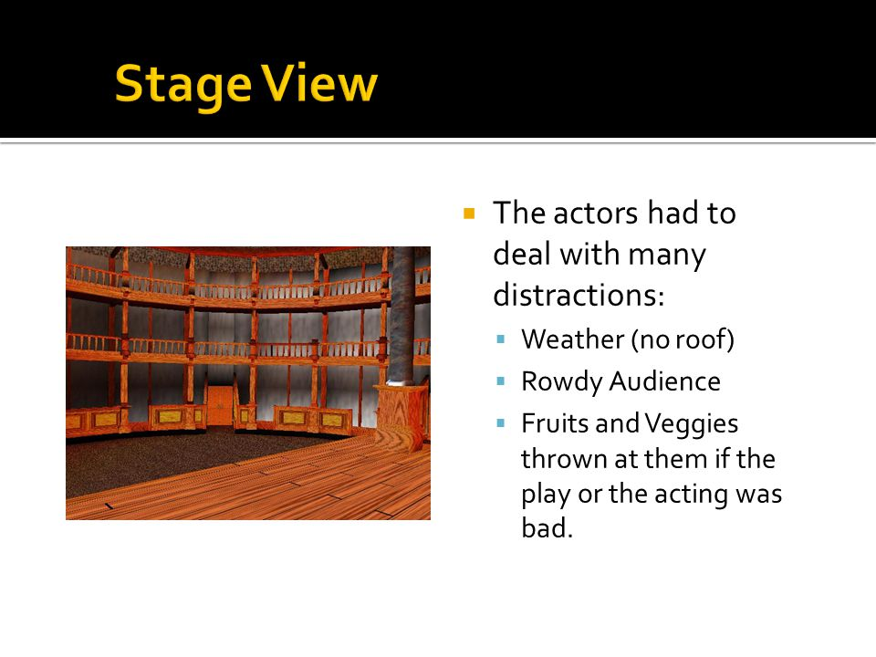 The actors had to deal with many distractions: Weather (no roof) Rowdy Audience Fruits and Veggies thrown at them if the play or the acting was bad.