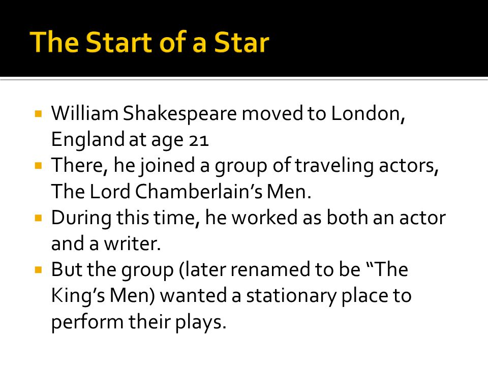 William Shakespeare moved to London, England at age 21 There, he joined a group of traveling actors, The Lord Chamberlains Men.