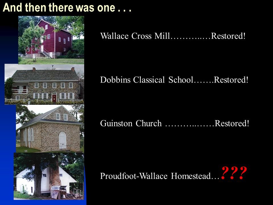 And then there was one... Wallace Cross Mill………..…Restored! Dobbins Classical School…….Restored! Guinston Church ………..……Restored! Proudfoot-Wallace Ho