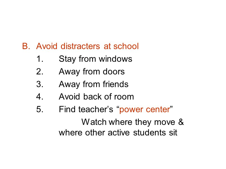 B.Avoid distracters at school 1.Stay from windows 2.Away from doors 3.Away from friends 4.Avoid back of room 5.Find teachers power center Watch where