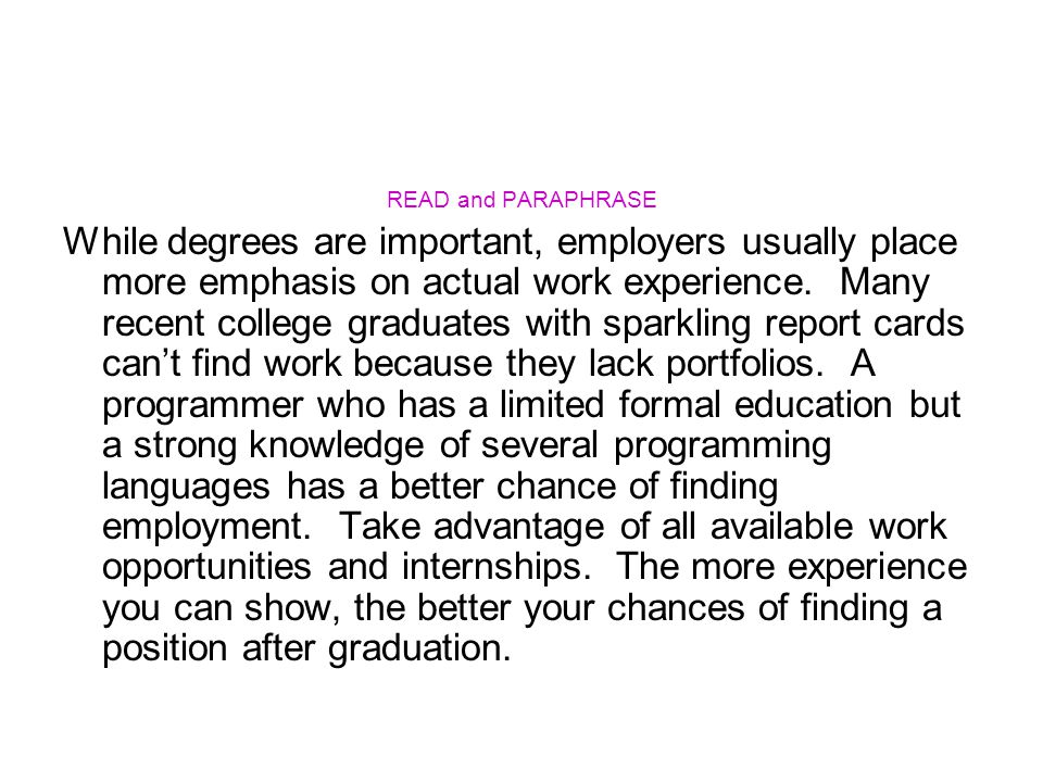 READ and PARAPHRASE While degrees are important, employers usually place more emphasis on actual work experience. Many recent college graduates with s