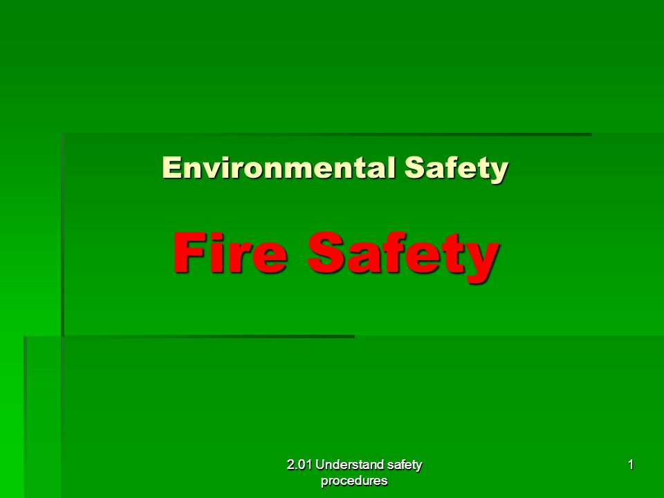 2.01 Understand safety procedures Environmental Safety Fire Safety 2.01 Understand safety procedures 1
