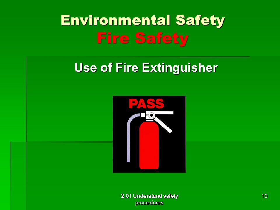 Environmental Safety Fire Safety Use of Fire Extinguisher 2.01 Understand safety procedures 10