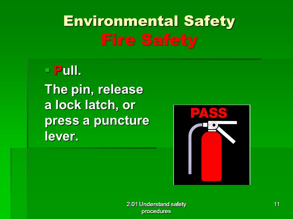Environmental Safety Fire Safety Pull. Pull. The pin, release a lock latch, or press a puncture lever. 2.01 Understand safety procedures 11