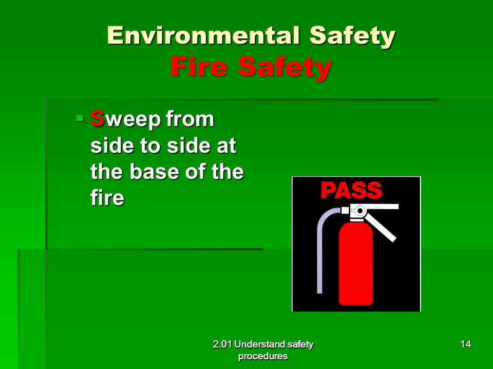 Environmental Safety Fire Safety Sweep from side to side at the base of the fire Sweep from side to side at the base of the fire 2.01 Understand safet