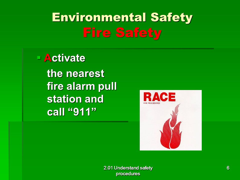 Environmental Safety Fire Safety Activate Activate the nearest fire alarm pull station and call 911 2.01 Understand safety procedures 6