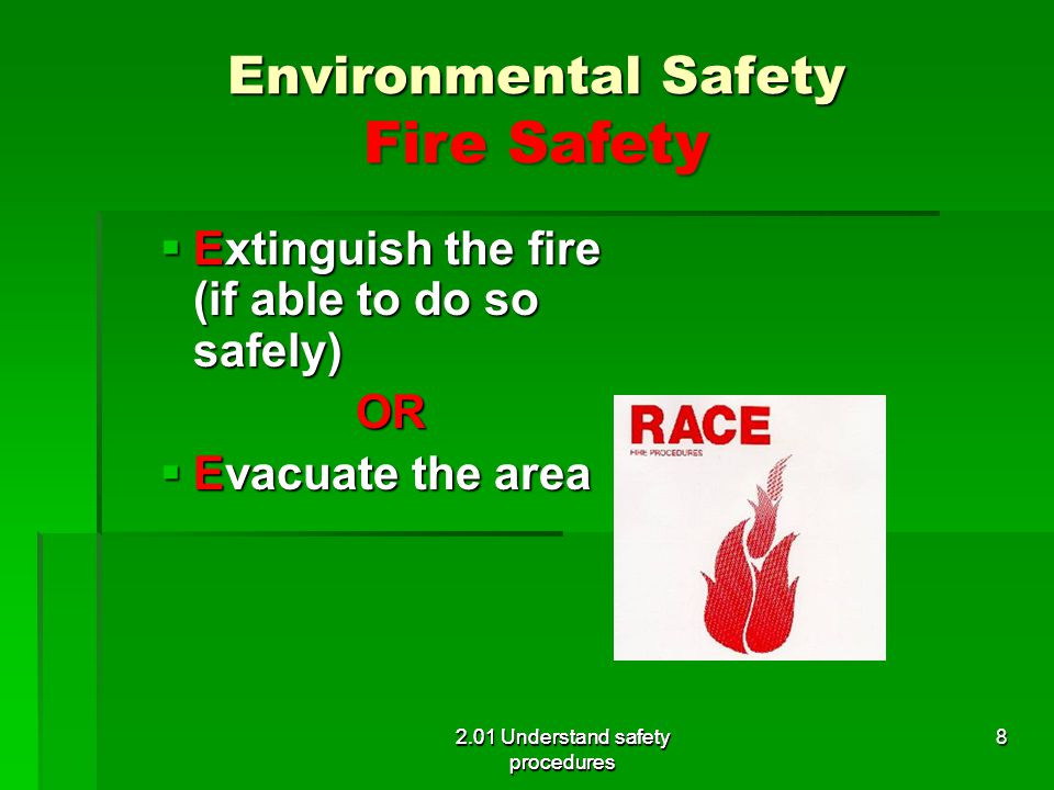 Environmental Safety Fire Safety Extinguish the fire (if able to do so safely) Extinguish the fire (if able to do so safely)OR Evacuate the area Evacu