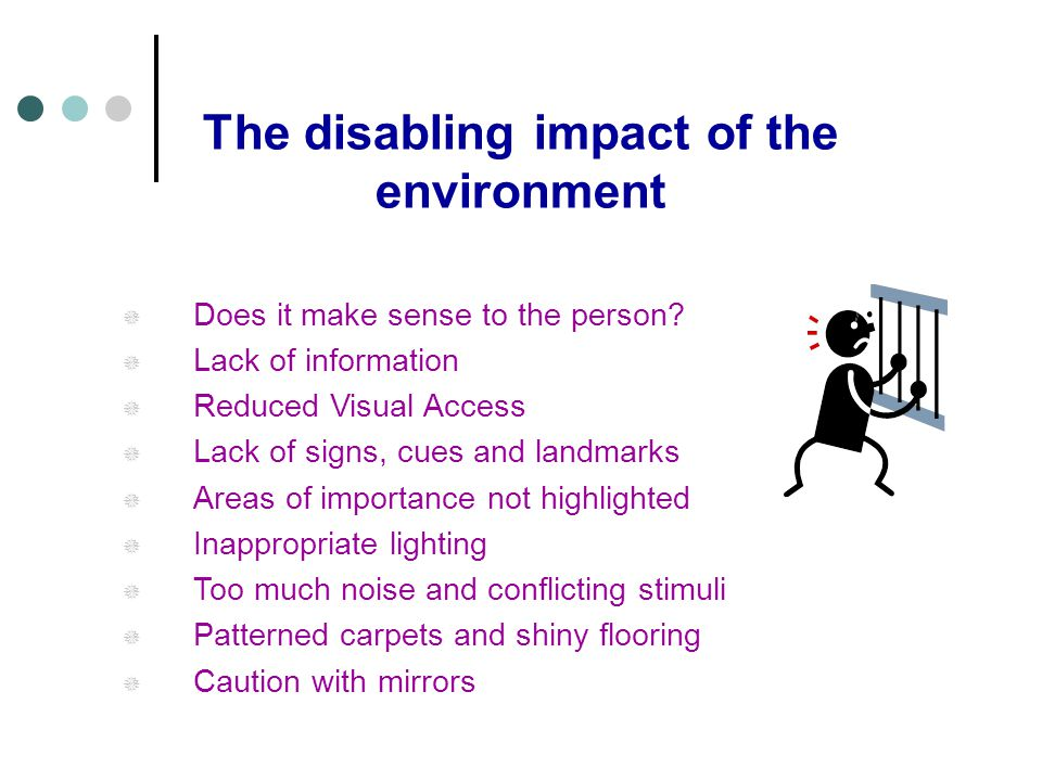 The disabling impact of the environment Does it make sense to the person? Lack of information Reduced Visual Access Lack of signs, cues and landmarks