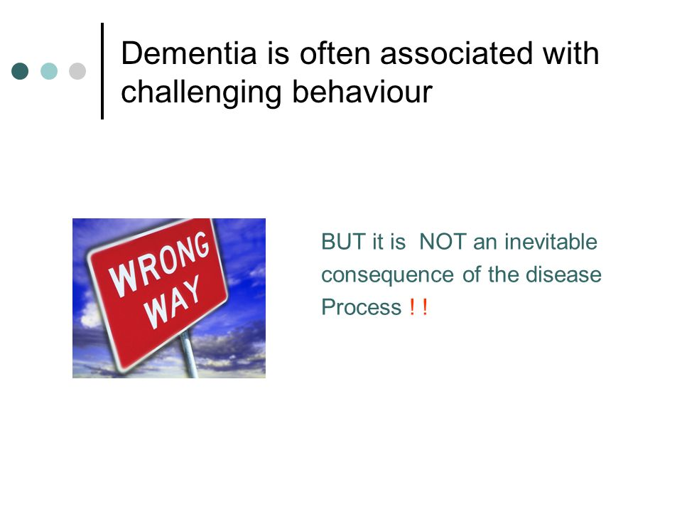 Dementia is often associated with challenging behaviour BUT it is NOT an inevitable consequence of the disease Process ! !