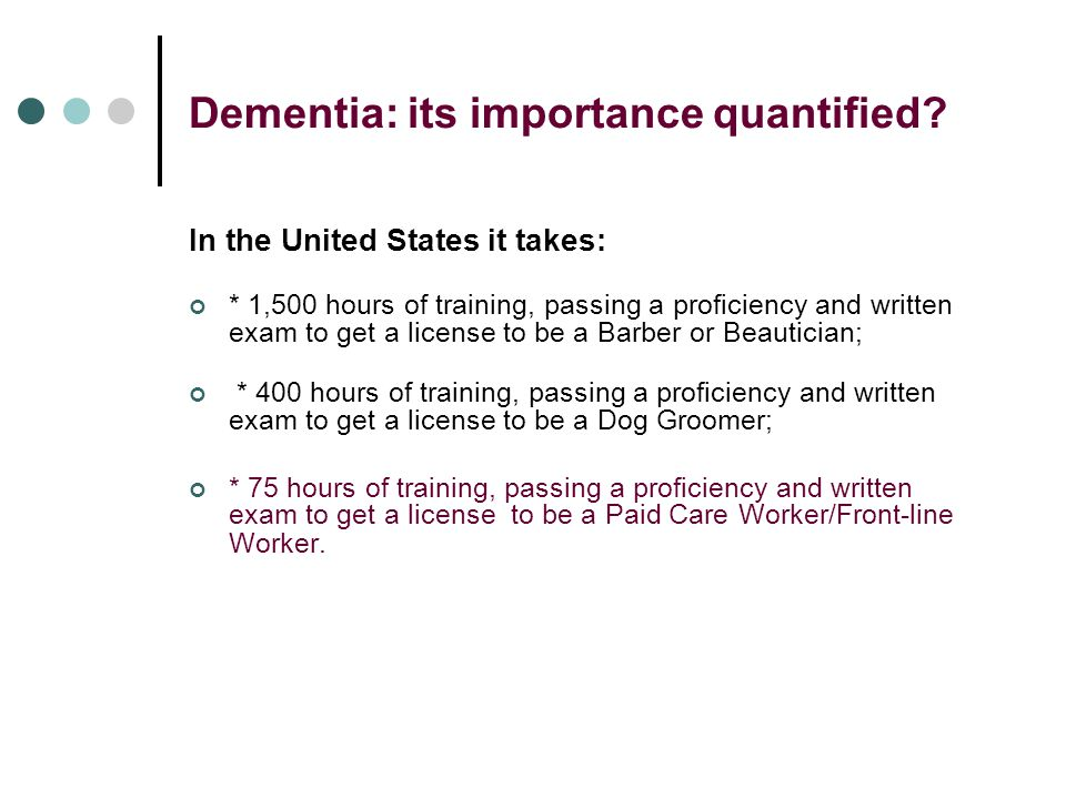 Dementia: its importance quantified? In the United States it takes: * 1,500 hours of training, passing a proficiency and written exam to get a license