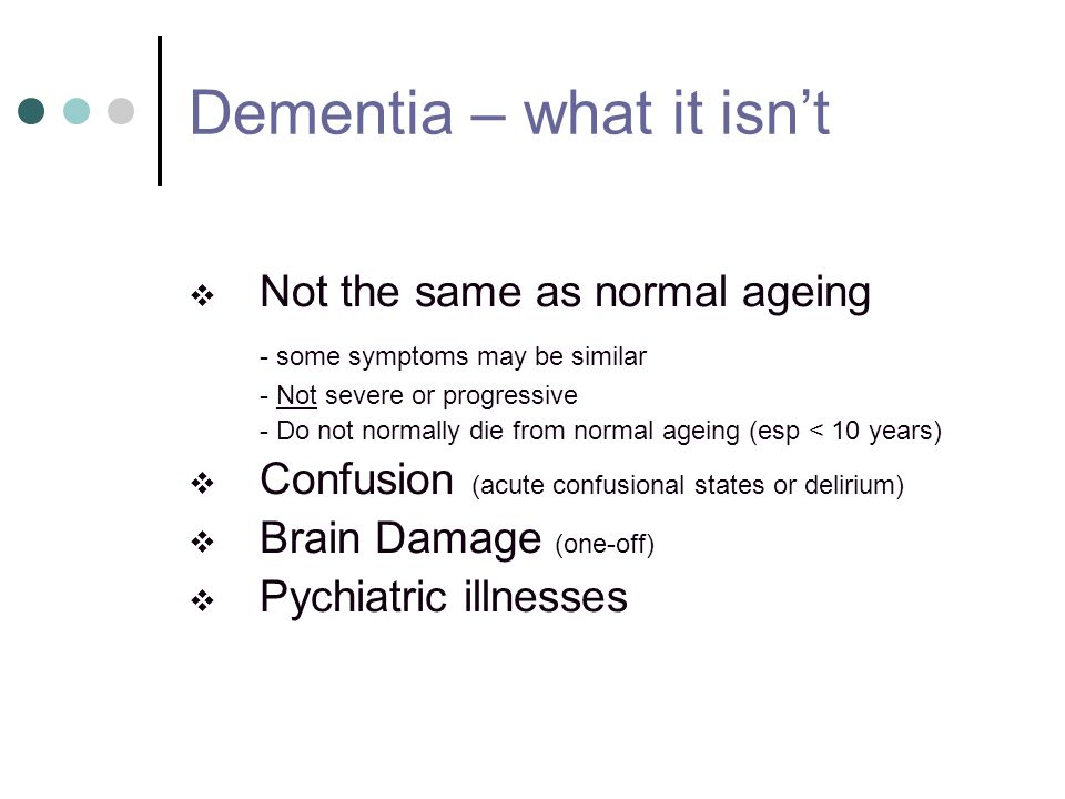 Dementia – what it isnt Not the same as normal ageing - some symptoms may be similar - Not severe or progressive - Do not normally die from normal age