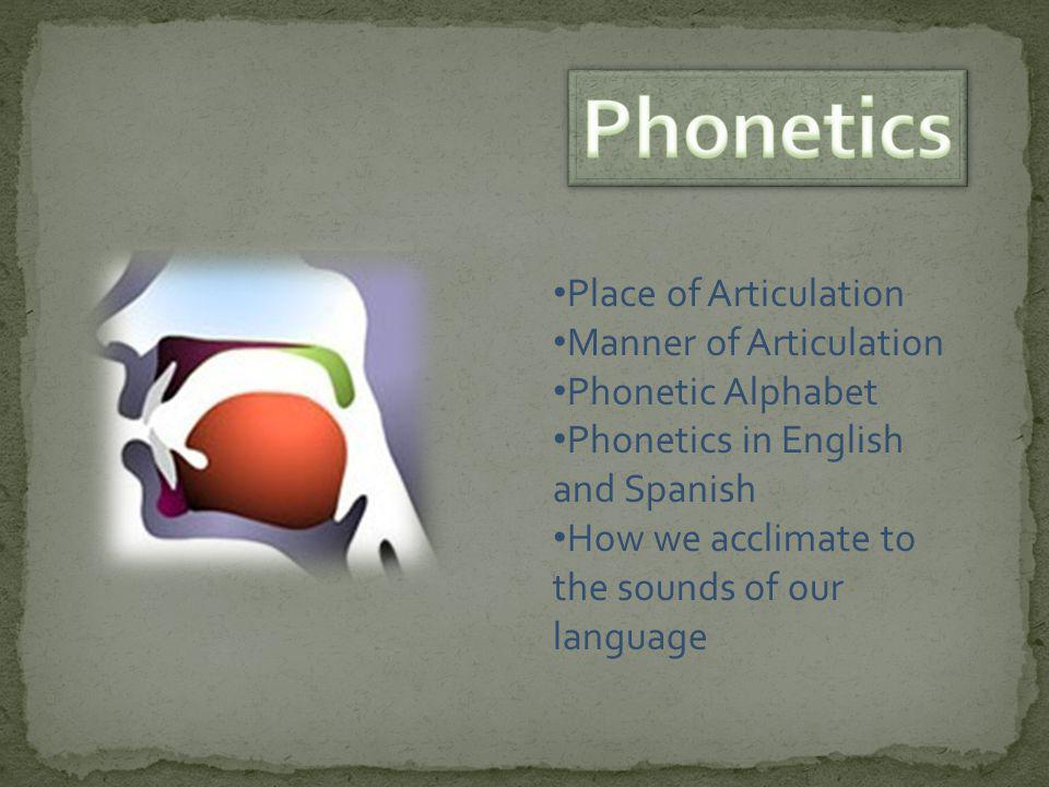 Place of Articulation Manner of Articulation Phonetic Alphabet Phonetics in English and Spanish How we acclimate to the sounds of our language