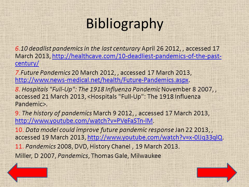 Bibliography 6.10 deadlist pandemics in the last centurary April 26 2012,, accessed 17 March 2013, http://healthcave.com/10-deadliest-pandemics-of-the-past- century/http://healthcave.com/10-deadliest-pandemics-of-the-past- century/ 7.Future Pandemics 20 March 2012,, accessed 17 March 2013, http://www.news-medical.net/health/Future-Pandemics.aspx.