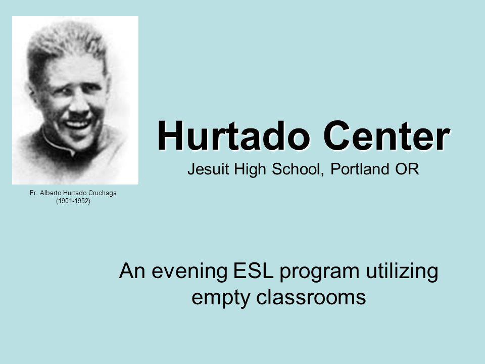 An evening ESL program utilizing empty classrooms Hurtado Center Hurtado Center Jesuit High School, Portland OR Fr.