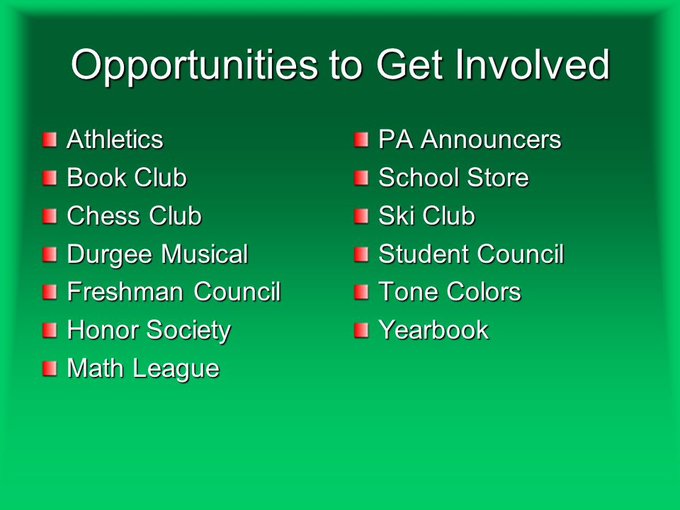 Opportunities to Get Involved Athletics Book Club Chess Club Durgee Musical Freshman Council Honor Society Math League PA Announcers School Store Ski Club Student Council Tone Colors Yearbook