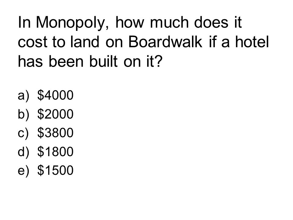 In Monopoly, how much does it cost to land on Boardwalk if a hotel has been built on it? a)$4000 b)$2000 c)$3800 d)$1800 e)$1500