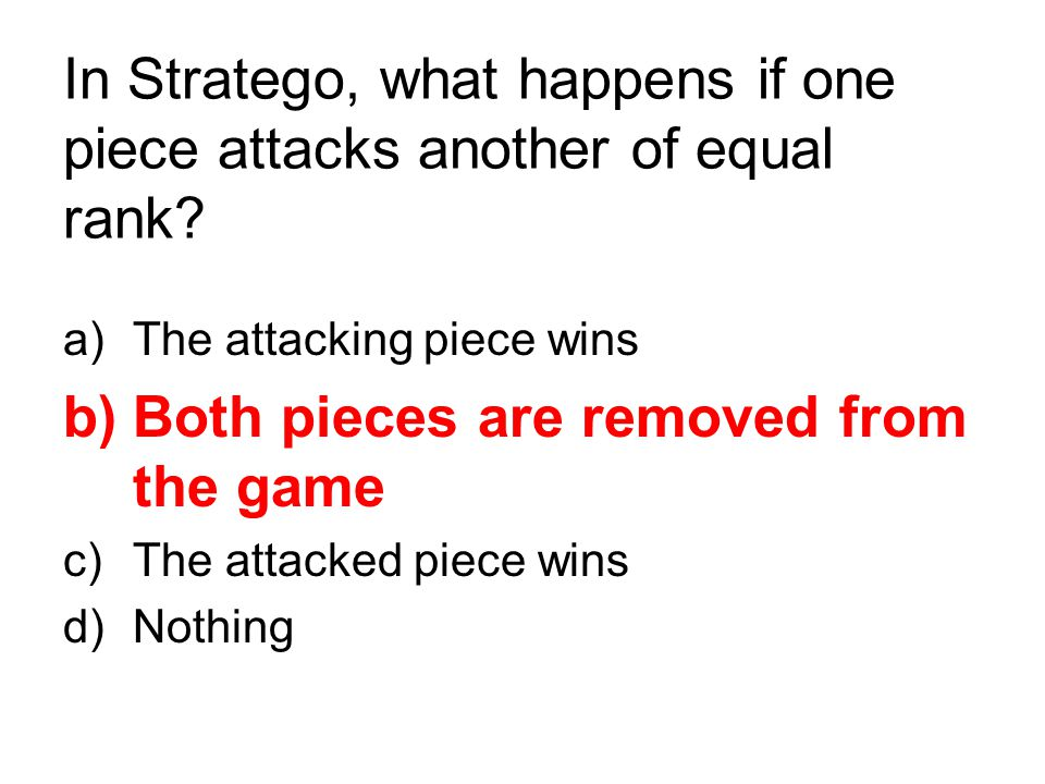 In Stratego, what happens if one piece attacks another of equal rank? a)The attacking piece wins b)Both pieces are removed from the game c)The attacke