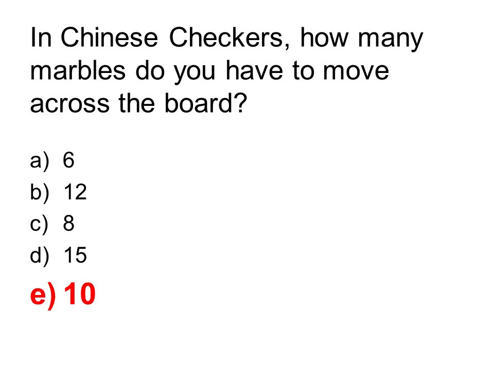 In Chinese Checkers, how many marbles do you have to move across the board? a)6 b)12 c)8 d)15 e)10