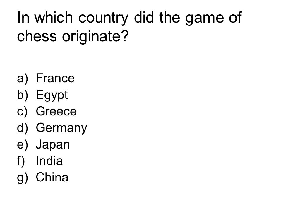 In which country did the game of chess originate? a)France b)Egypt c)Greece d)Germany e)Japan f)India g)China