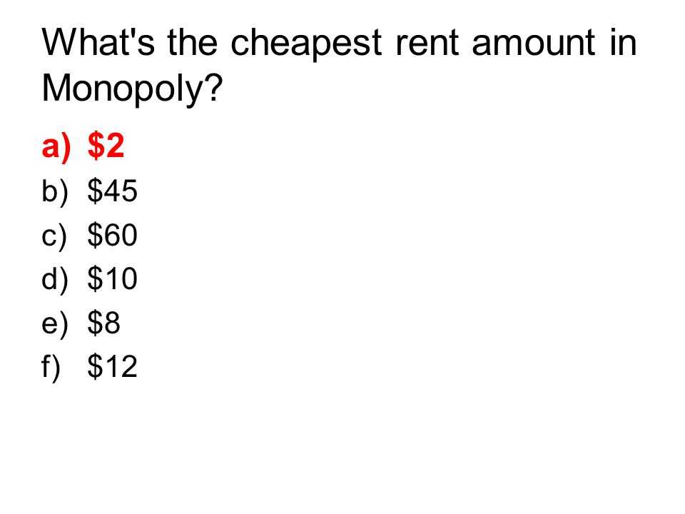 What's the cheapest rent amount in Monopoly? a)$2 b)$45 c)$60 d)$10 e)$8 f)$12