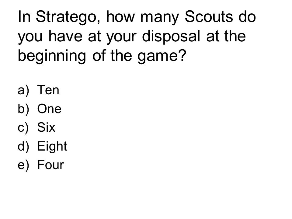 In Stratego, how many Scouts do you have at your disposal at the beginning of the game? a)Ten b)One c)Six d)Eight e)Four