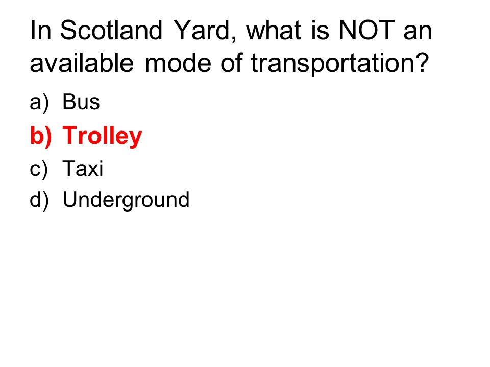 In Scotland Yard, what is NOT an available mode of transportation? a)Bus b)Trolley c)Taxi d)Underground