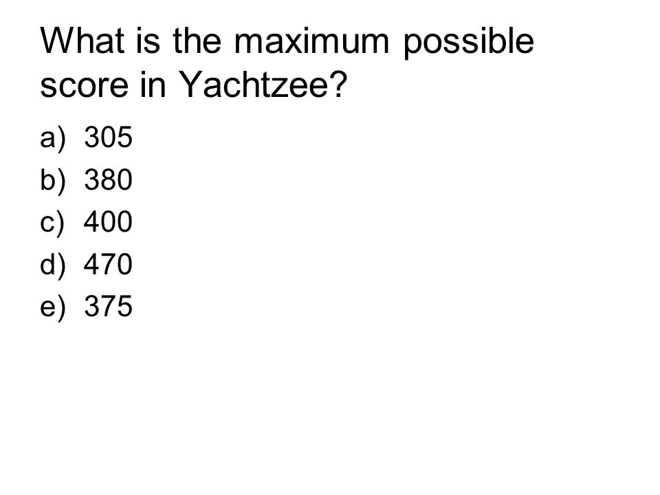 What is the maximum possible score in Yachtzee? a)305 b)380 c)400 d)470 e)375