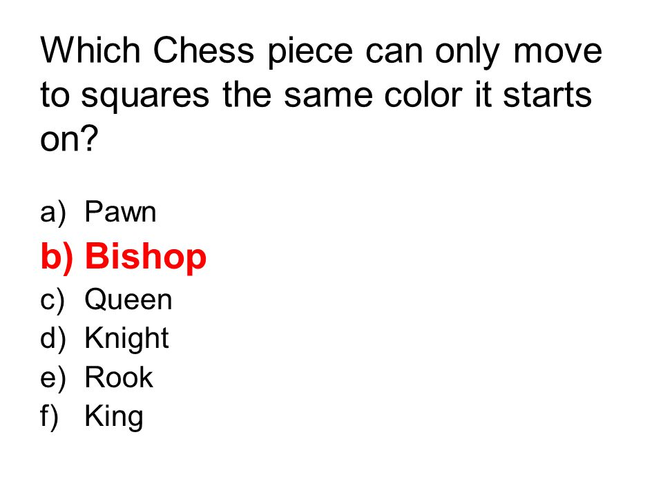 Which Chess piece can only move to squares the same color it starts on? a)Pawn b)Bishop c)Queen d)Knight e)Rook f)King