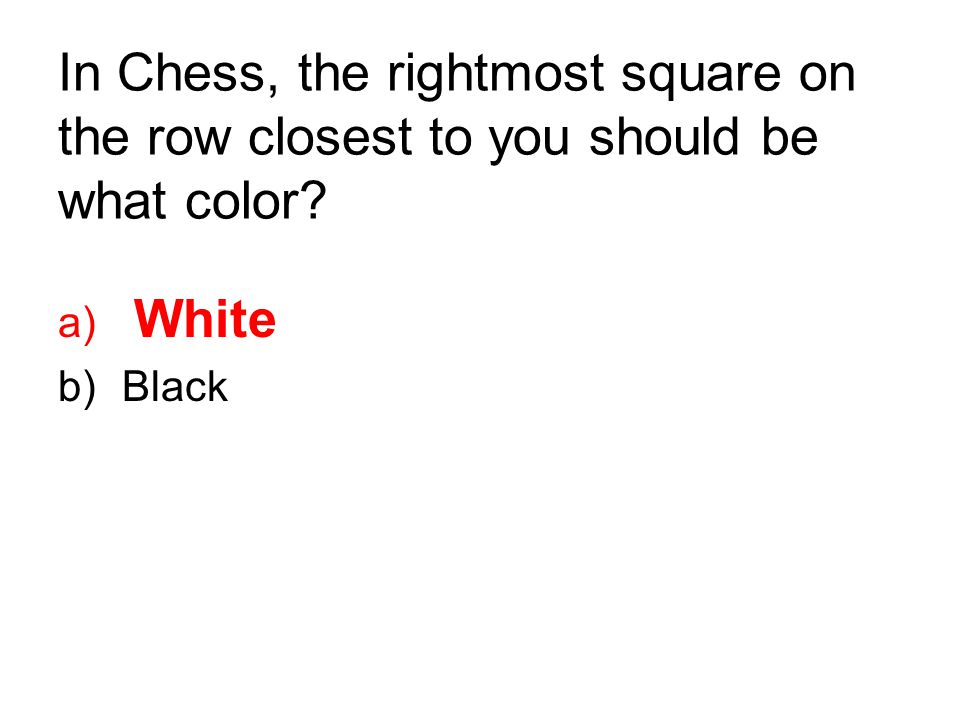 In Chess, the rightmost square on the row closest to you should be what color? a) White b)Black