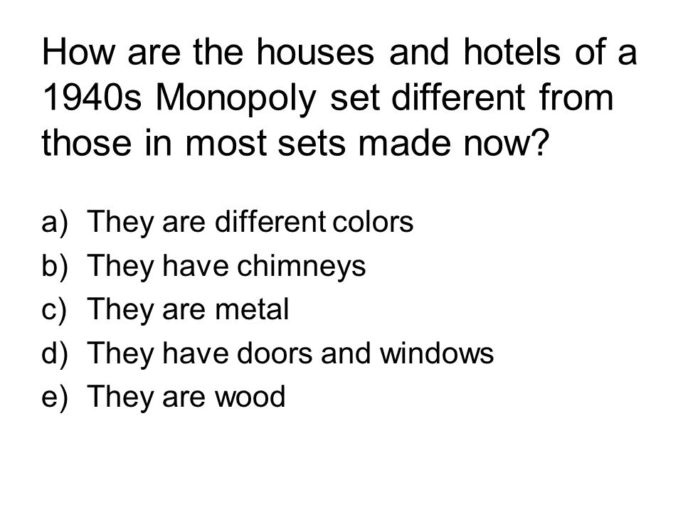 How are the houses and hotels of a 1940s Monopoly set different from those in most sets made now? a)They are different colors b)They have chimneys c)T