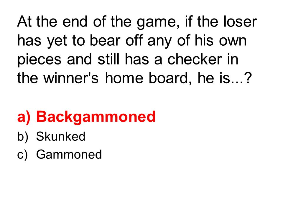 At the end of the game, if the loser has yet to bear off any of his own pieces and still has a checker in the winner s home board, he is....