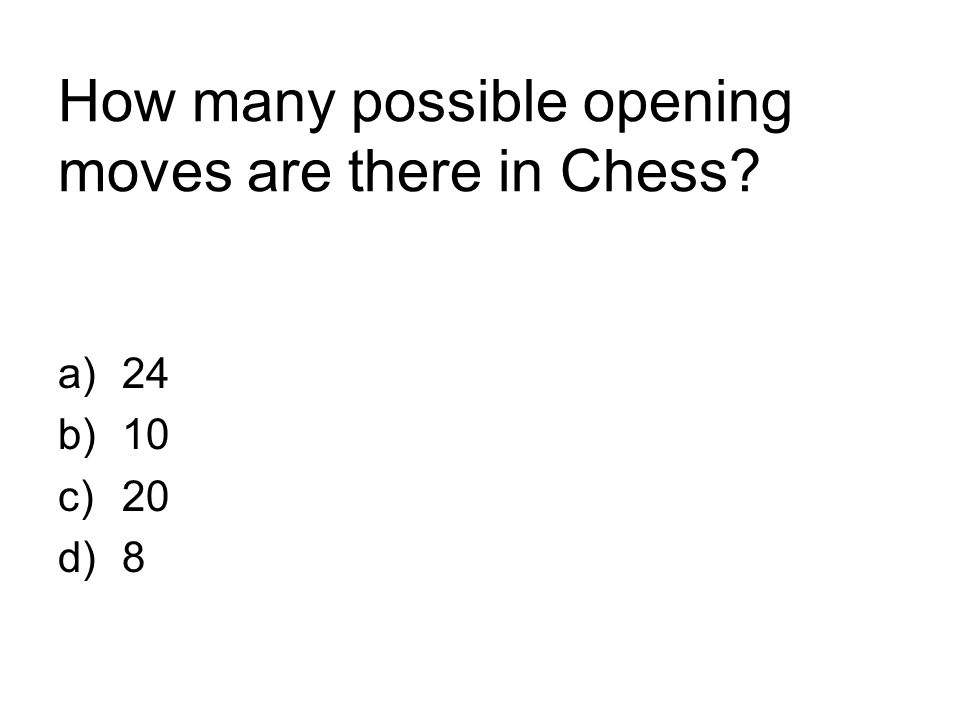 How many possible opening moves are there in Chess? a)24 b)10 c)20 d)8