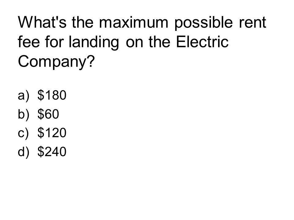 What's the maximum possible rent fee for landing on the Electric Company? a)$180 b)$60 c)$120 d)$240