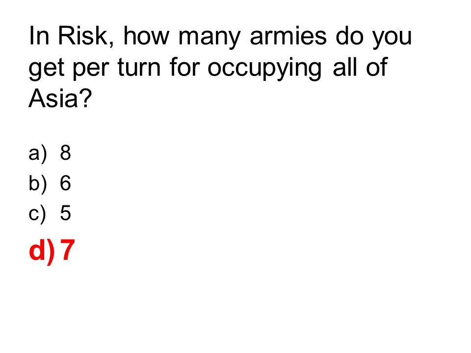 In Risk, how many armies do you get per turn for occupying all of Asia? a)8 b)6 c)5 d)7