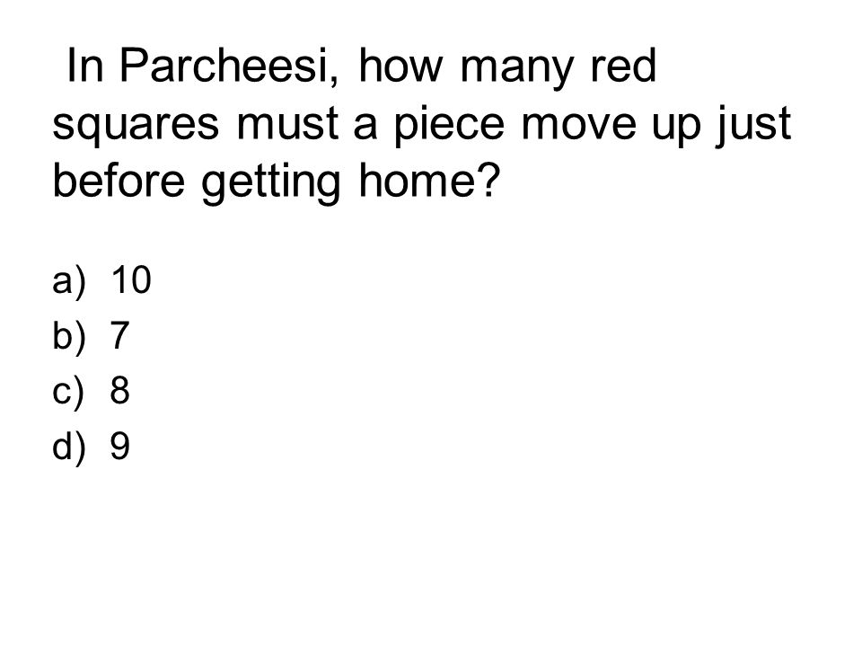 In Parcheesi, how many red squares must a piece move up just before getting home? a)10 b)7 c)8 d)9