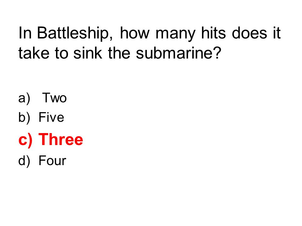 In Battleship, how many hits does it take to sink the submarine? a) Two b)Five c)Three d)Four