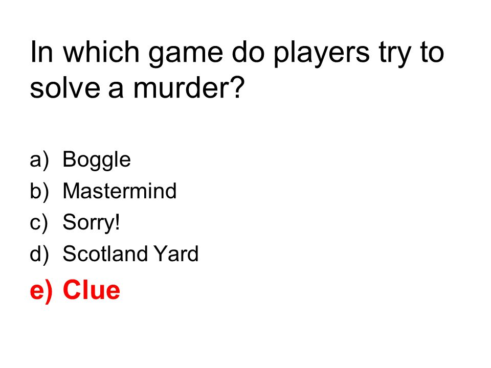 In which game do players try to solve a murder? a)Boggle b)Mastermind c)Sorry! d)Scotland Yard e)Clue