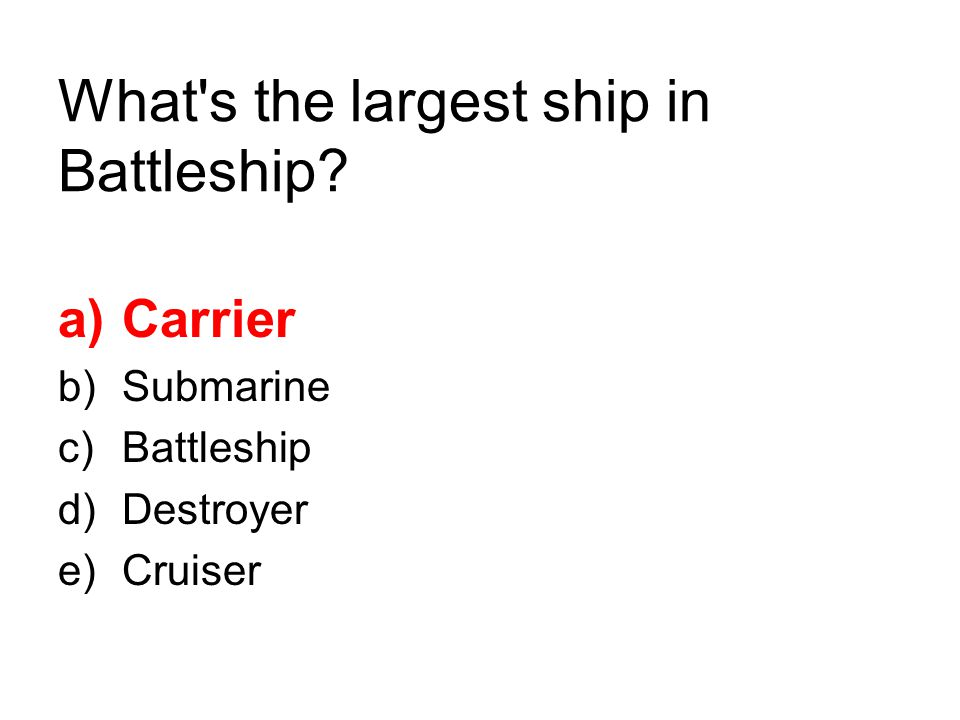 What's the largest ship in Battleship? a)Carrier b)Submarine c)Battleship d)Destroyer e)Cruiser