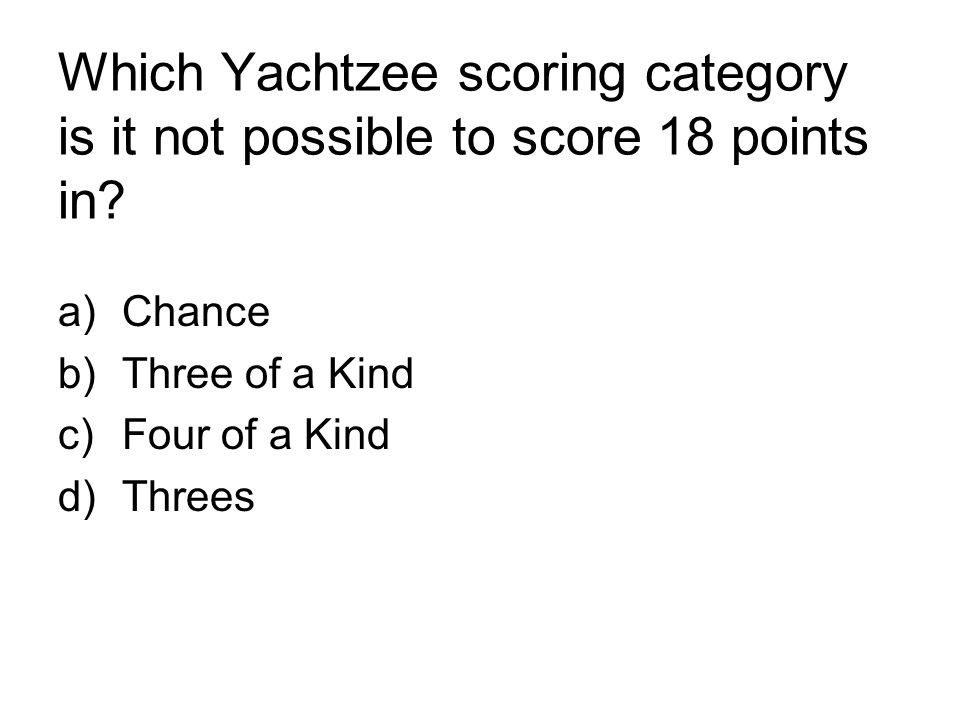 Which Yachtzee scoring category is it not possible to score 18 points in? a)Chance b)Three of a Kind c)Four of a Kind d)Threes