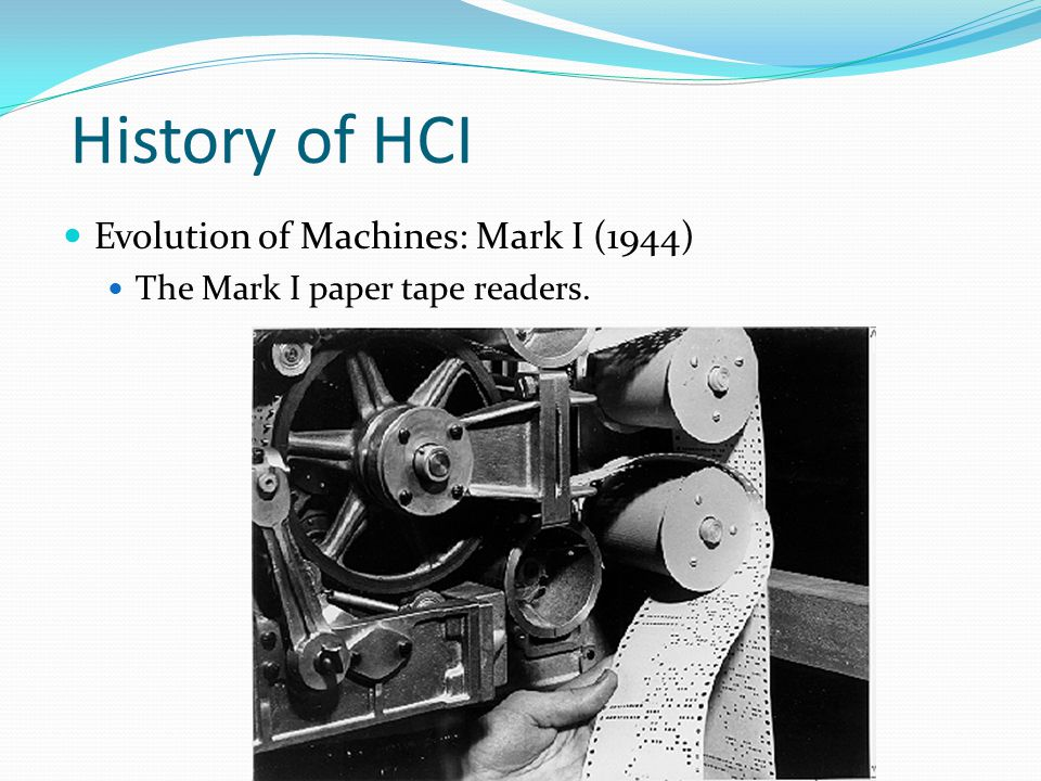 History of HCI Evolution of Machines: Mark I (1944) The Mark I paper tape readers.
