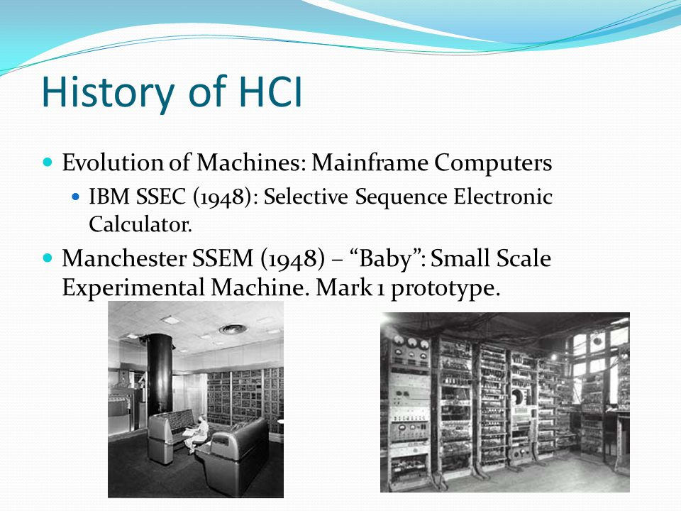 History of HCI Evolution of Machines: Mainframe Computers IBM SSEC (1948): Selective Sequence Electronic Calculator. Manchester SSEM (1948) – Baby: Sm