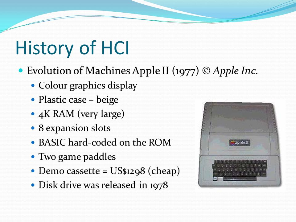 History of HCI Evolution of Machines Apple II (1977) © Apple Inc. Colour graphics display Plastic case – beige 4K RAM (very large) 8 expansion slots B