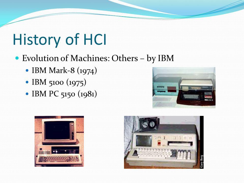 History of HCI Evolution of Machines: Others – by IBM IBM Mark-8 (1974) IBM 5100 (1975) IBM PC 5150 (1981)