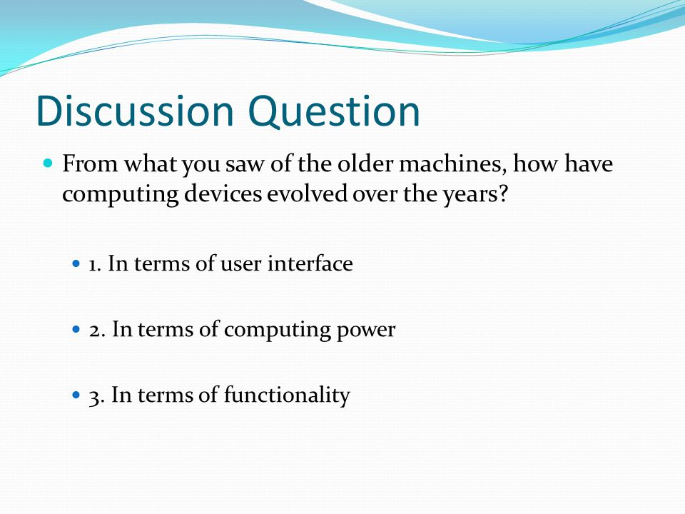 Discussion Question From what you saw of the older machines, how have computing devices evolved over the years? 1. In terms of user interface 2. In te