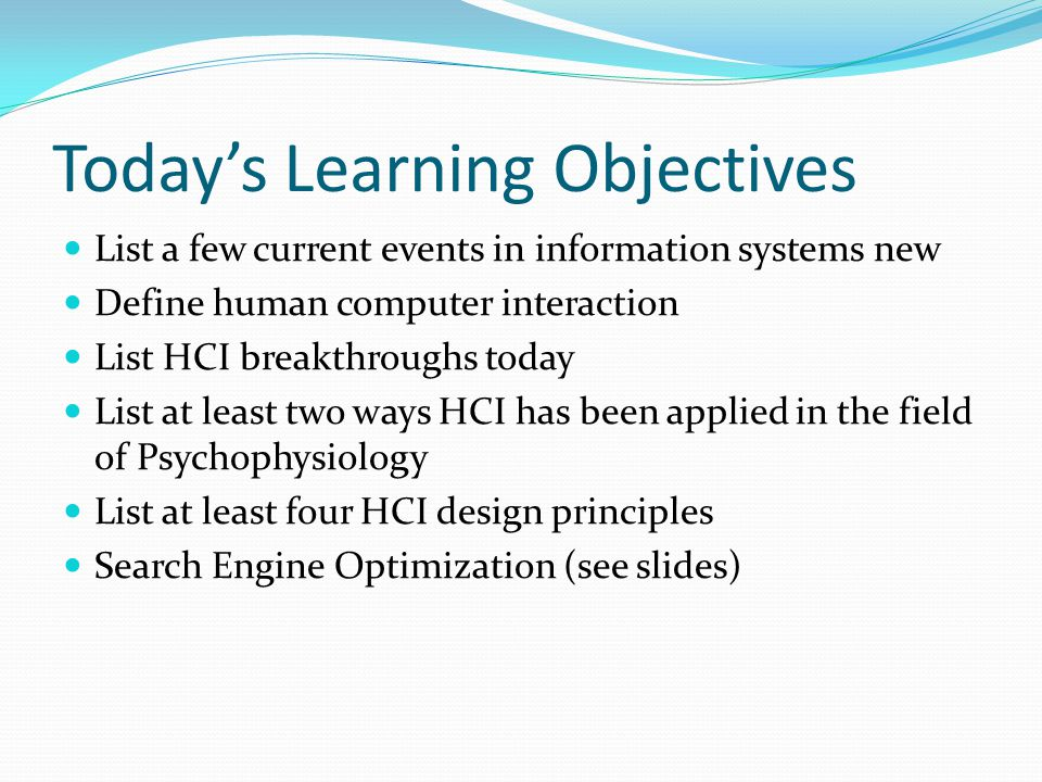 Todays Learning Objectives List a few current events in information systems new Define human computer interaction List HCI breakthroughs today List at
