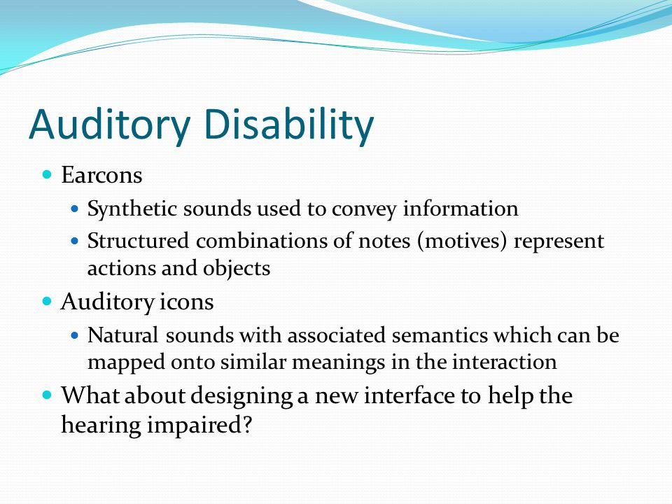 Auditory Disability Earcons Synthetic sounds used to convey information Structured combinations of notes (motives) represent actions and objects Audit